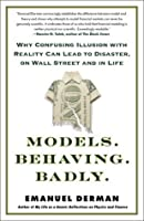 Models.Behaving.Badly: Why Confusing Illusion with Reality Can Lead to Disaster, on Wall Street and in Life