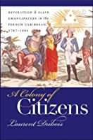 Colony of Citizens: Revolution and Slave Emancipation in the French Caribbean, 1787-1804 (Published for the Omohundro Institute of Early American History and Culture, Williamsburg, Virginia)