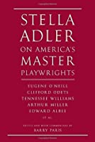 Stella Adler on America's Master Playwrights: Eugene O'Neill, Clifford Odets, Tennessee Williams, Arthur Miller, Edward Albee, et al.