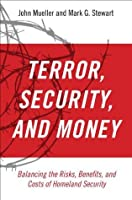 Terror, Security, and Money: Balancing the Risks, Benefits, and Costs of Homeland Security: Balancing the Risks, Benefits, and Costs of Homeland Secur