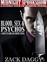 Blood, Sex & Psychos: A Guide to Slasher and Torture Cinema (Midnight Spookshow: A Guided Tour of Horror Cinema)