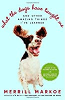 What the Dogs Have Taught Me: And Other Amazing Things I've Learned