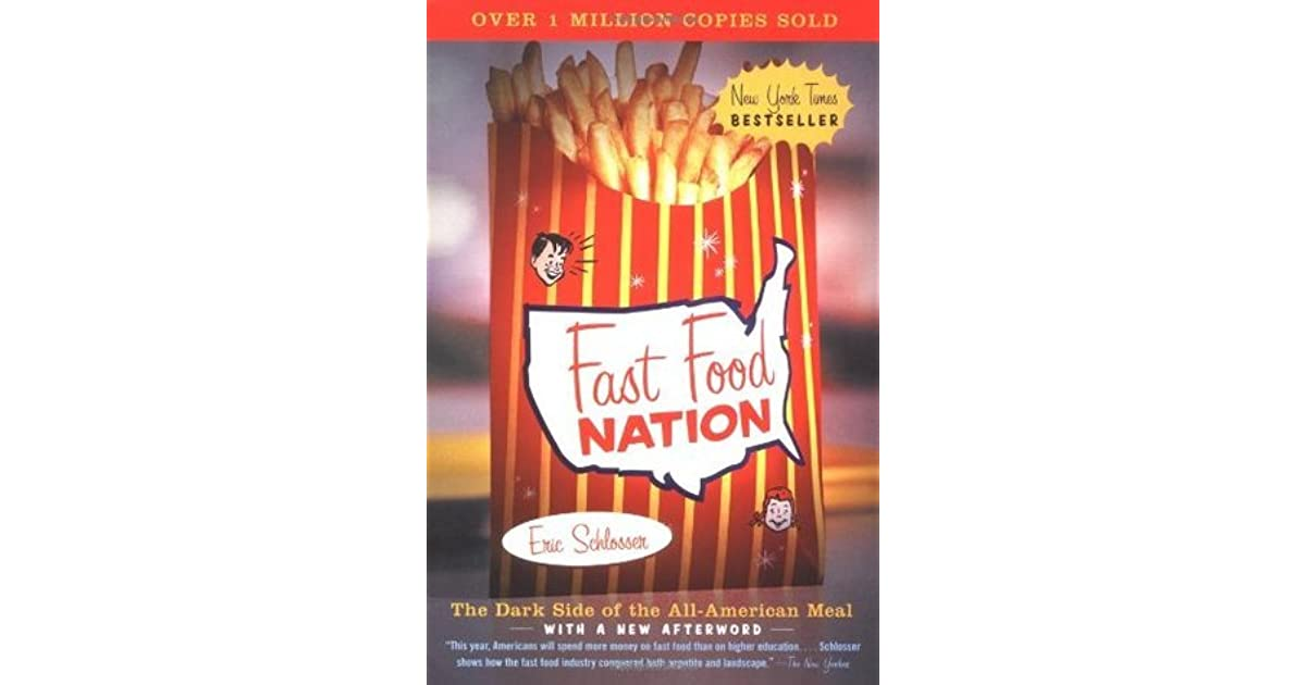 a report on eric schlossers book fast food nation the dark side of the all american meal Eric schlosser is an investigative journalist, best-selling author, playwright and a correspondent for the atlantic monthlyin 1998, he began working on a two-part article on the fast food.