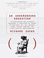 An Underground Education: The Unauthorized and Outrageous Supplement to Everything You Thought You Knew About Art, Sex, Business, Crime, Science, Medicine, and Other Fields of Human Knowledge