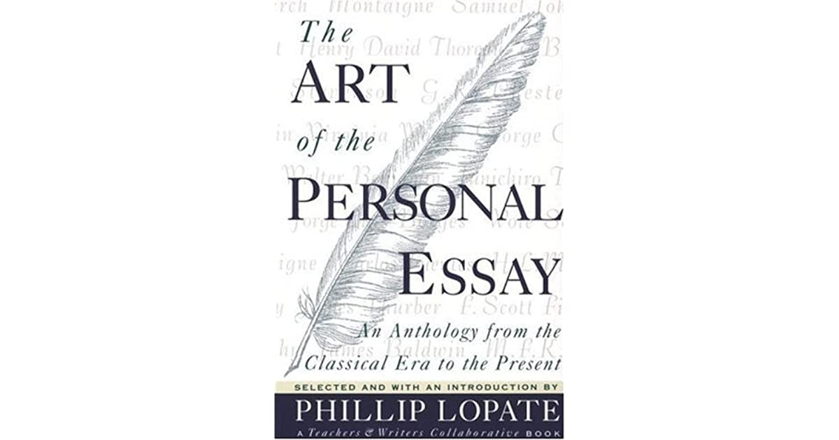 the personal essay phillip lopate As an exponent of the essay, phillip lopate edited the art of the personal essay: an anthology from the classical era to the present (1994), generally regarded as an indispensable resource for writers of creative nonfiction the introduction is an essential analysis of the essay as a literary form and the representative sampling of essays is.