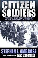 Citizen Soldiers: The U.S. Army from the Normandy Beaches to the Bulge to the Surrender of Germany (Kindle Edition)