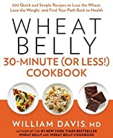 Wheat Belly 30-Minute (or Less!) Cookbook:200 Quick and Simple Recipes to Lose the Wheat, Lose the Weight, and Find Your Path Back to Health
