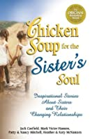 Chicken Soup for the Sister's Soul: 101 Inspirational Stories About Sisters and Their Changing Relationships (Chicken Soup for the Soul)