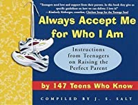 Always Accept Me for Who I Am: Instructions from Teenagers on Raising the Perfect Parent by 147 Teens Who Know
