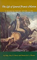 The Life of General Francis Marion: A Celebrated Partisan Officer, in the Revolutionary War, Against the British and Tories, in South Carolina and Georgia