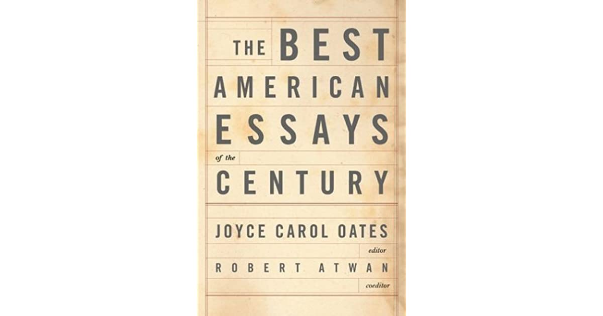 oates best american essays of the century An eclectic anthology of 55 essays chosen by oates (blonde, p 11, etc) comprising a generous selection of less known but deserving work from mostly big-name writers.