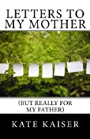 Letters to my Mother (but really for my father)