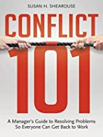 Conflict 101: A Manager's Guide to Resolving Problems So Everyone Can Get Back to Work