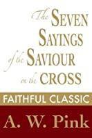 The Seven Sayings of the Saviour on the Cross (Arthur Pink Collection)