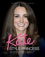 Kate: Style Princess: The Fashion and Beauty Secrets of Britain's Most Glamorous Royal