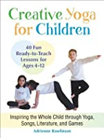 Creative Yoga for Children: Inspiring the Whole Child through Yoga, Songs, Literature, and Games