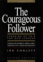 Courageous Follower: Standing Up to & for Our Leaders