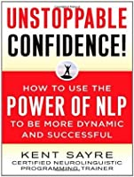 Unstoppable Confidence!: How to Use the Power of NLP to Be More Dynamic and Successful