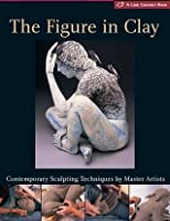 The Figure in Clay: Contemporary Sculpting Techniques by Master Artists