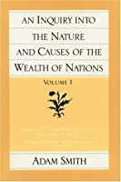 An Inquiry into the Nature and Causes of the Wealth of Nations. Volume I