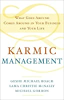 Karmic Management: What Goes Around Comes Around in Your Business and Your Life