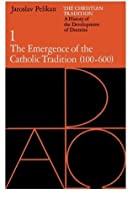 The Christian Tradition 1: A History of the Development of Doctrine: The Emergence of the Catholic Tradition 100-600