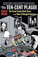 The Ten-Cent Plague: The Great Comic-Book Scare and How it Changed America