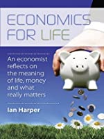 Economics for Life: An economist reflects on the meaning of life, money and what really matters