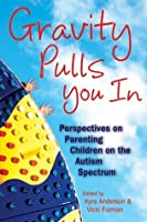 Gravity Pulls You in: Perspectives on Parenting Children on the Autism Spectrum (Mom's Choice Award Recipient)