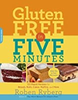 Gluten-Free in Five Minutes: 123 Rapid Recipes for Breads, Rolls, Cakes, Muffins, and More