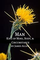 Man: King of Mind, Body, and Circumstance (Annotated with Biography about James Allen)