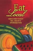 Eat Local: Simple Steps to Enjoy Real, Healthy & Affordable Food (Eat Local Simple Steps)