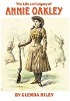 The Life and Legacy of Annie Oakley (Oklahoma Western Biographies)