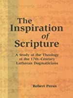 The Inspiration of Scripture: A Study of the Theology of the 17th Century Lutheran Dogmaticians