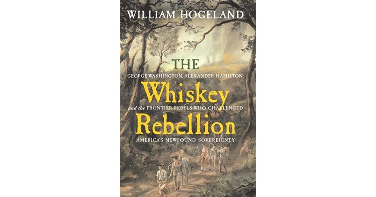 the whiskey rebellion william hogeland thesis The whiskey rebellion, also known as the whiskey insurrection calling it a conspiracy thesis that overstated hamilton's control of the federal government [54] in 1986 hogeland, william the whiskey rebellion: george washington.
