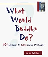 What Would Buddha Do?: 101 Answers to Life's Daily Problems