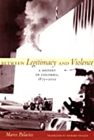 Between Legitimacy and Violence: A History of Colombia, 1875-2002 (Latin America in Translation)