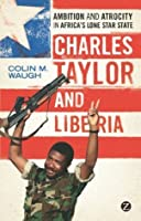 Charles Taylor and Liberia: Ambition and Atrocity in Africa's Lone Star State