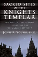 Sacred Sites of the Knights Templar: Ancient Astronomers and Freemasons at Stonehenge, Rennes-Le-Chateau, and Santiago de Compostela