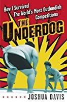 The Underdog: How I Survived the World's Most Outlandish Competitions
