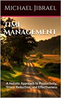 Time Management: A Holistic Approach to Productivity, Stress Reduction, and Effectiveness