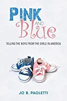 Pink and Blue Pink and Blue: Telling the Boys from the Girls in America Telling the Boys from the Girls in America