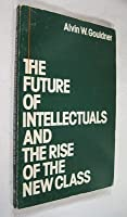 The Future of Intellectuals and the Rise of the New Class: A Frame of References, Theses, Conjectures, Arguments, and an Historical Perspective on the Role of Intellectuals and Intelligentsia in the International Class Contest of the Modern Era