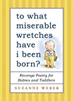 To What Miserable Wretches Have I Been Born?: Revenge Poetry for Babies and Toddlers