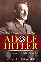 The Medical Case Book of Adolf Hitler: Final Diagnoses and World War II