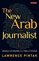 New Arab Journalist, The: Mission and Identity in a Time of Turmoil (Library of Modern Middle East Studies)