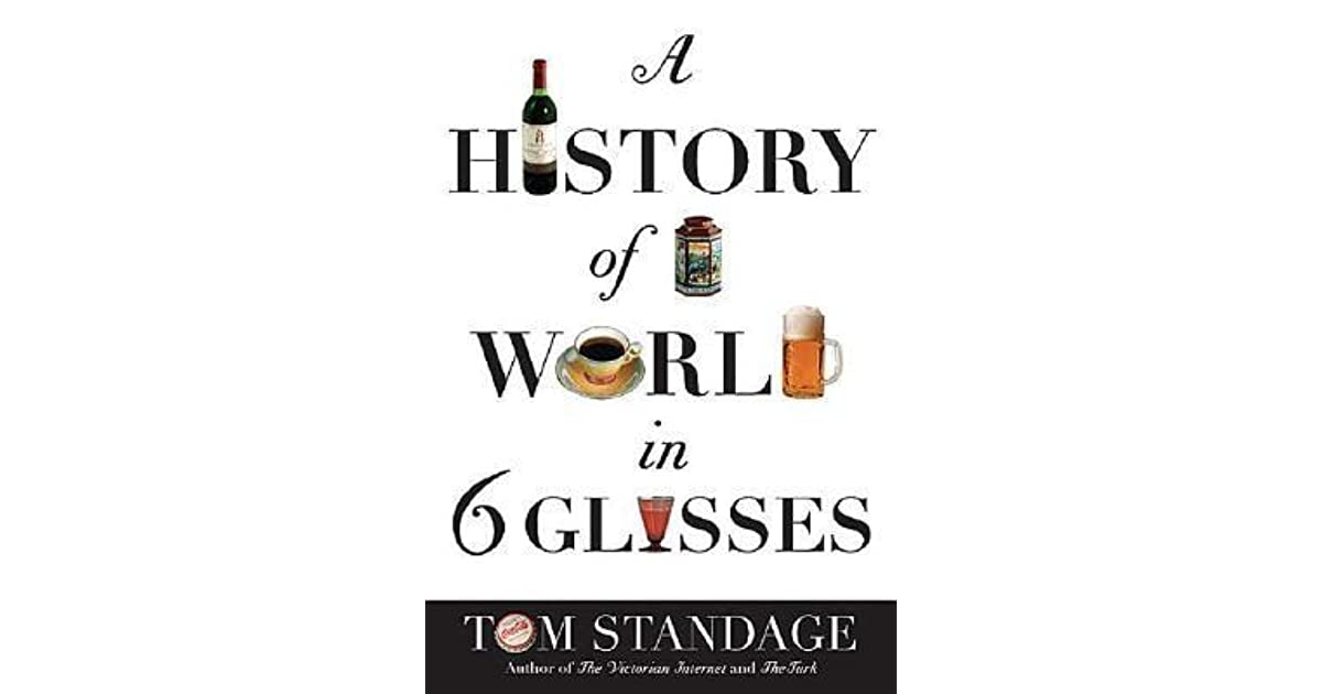 history world six glasses tom standage A history of the world in 6 glasses - ebook written by tom standage read this book using google play books app on your pc, android, ios devices download for offline reading, highlight, bookmark or take notes while you read a history of the world in 6 glasses.