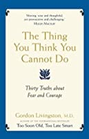 The Thing You Think You Cannot Do: Thirty true things about fear and courage