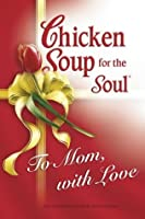 Chicken Soup for Soul To Mom, with Love (Chicken Soup for the Soul)