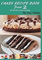 Cakes Recipe Book: Step by Step Guide (Part 2)